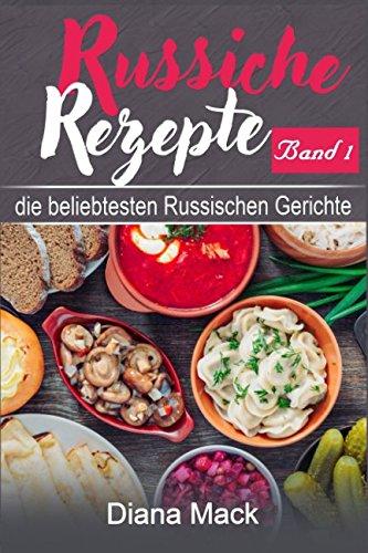 Russische Rezepte Band 1: -  Die beliebtesten Russischen Gerichte - mit Bildern (German Edition) by Diana Mack