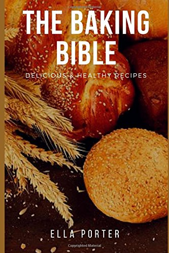 The Baking Bible: Delicious & Healthy Recipes by Ella Porter
