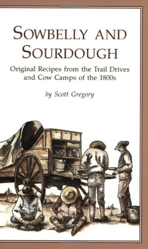 Sowbelly and Sourdough: Original Recipes from the Trail Drives and Cow Camps of the 1800s by Scott Gregory