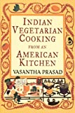 Indian Vegetarian Cooking from an American Kitchen, Vasantha Prasad, 0679764380