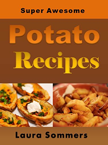 Super Awesome Potato Recipes, Vol. 1: Cooking Baked, Fried, Boiled or Mashed Potatoes for the Whole Family (50 Super Awesome Potato Recipe Series) by Laura Sommers
