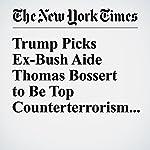Trump Picks Ex-Bush Aide Thomas Bossert to Be Top Counterterrorism Adviser | Michael D. Shear