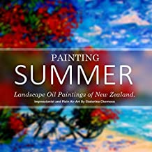 Painting Summer: Landscape Oil Paintings of New Zealand. Impressionist and Plein Air Art By Ekaterina Chernova (Art And Photography Coffee Table Books)