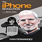 Summary: The iPhone Revolution: How Steve Jobs Changed the Way We Live | Ivan Fernandez