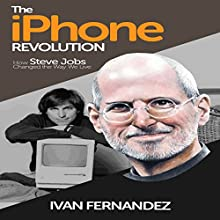 Summary: The iPhone Revolution: How Steve Jobs Changed the Way We Live Audiobook by Ivan Fernandez Narrated by Joe Farinacci
