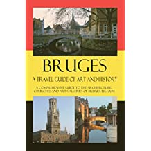 Bruges - A Travel Guide of Art and History: A comprehensive guide to the architecture, churches and art galleries of Bruges, Belgium (Cities of Belgium Book 3)