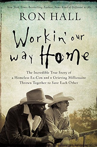 Workin Our Way Home  The Incredible True Story Of A Homeless Ex Con And A Grieving Millionaire Thrown Together To Save Each Other