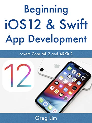 Beginning iOS 12 & Swift App Development: Develop iOS Apps with Xcode 10, Swift 4, Core ML 2, ARKit 2 and more