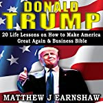 Donald Trump: 20 Life Lessons on How to Make American Great. Business Bible | Matthew J Earnshaw