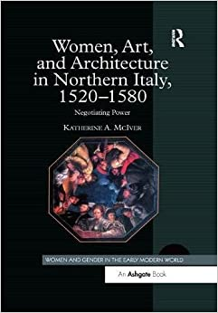 Women, Art, And Architecture In Northern Italy, 1520–1580: Negotiating Power por Katherine A. Mciver Gratis