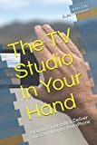 The TV Studio In Your Hand: How to Shoot, Edit & Deliver the Easy Way on Your iPhone (Volume)