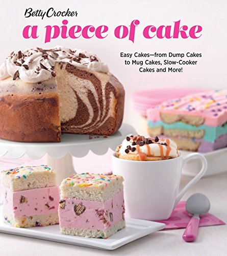 Betty Crocker A Piece of Cake: Easy Cakes―from Dump Cakes to Mug Cakes, Slow-Cooker Cakes and More!