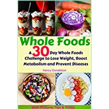 Whole Foods: A 30 Day Whole Foods Challenge to Lose Weight, Boost Metabolism and Prevent Diseases