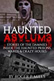 Haunted Asylums: Stories Of The Damned: Inside The Haunted Prisons, Wards & Crazy Houses (True Horror Stories, Creepy Stories, Scary Short Stories, True Hauntings, Haunted Places) (Volume 2)
