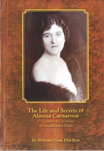 The Life and Secrets of Almina Carnarvon: 5th Countess of Carnarvon of Tutankhamun Fame (The Life And Secrets Of Almina Carnarvon)