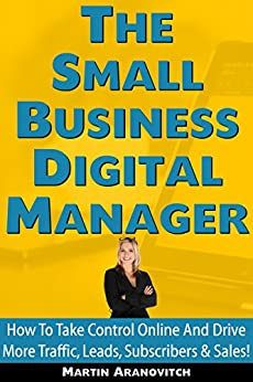 The Small Business Digital Manager: Take Control Of Your Business And Drive More Traffic, Leads, Subscribers & Sales Online! (English Edition) por [Aranovitch, Martin]