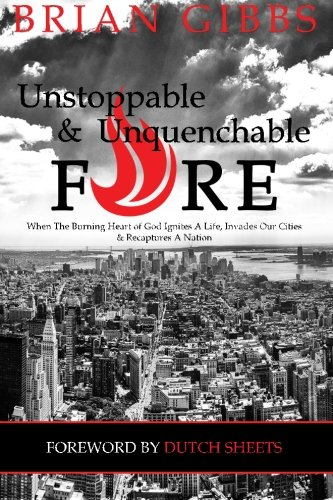 Unstoppable & Unquenchable Fire: When The Burning Heart of God Ignites A Life, Invades Our Cities & Recaptures A Nation