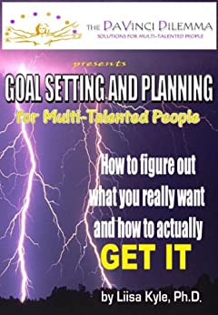 GOAL SETTING AND PLANNING FOR MULTI-TALENTED PEOPLE: How to figure out what you really want -- and how to actually get it by [Kyle, Liisa]