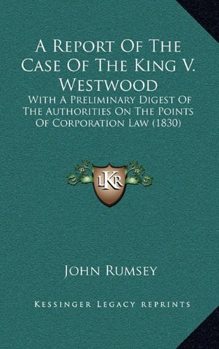 Download A Report Of The Case Of The King V. Westwood: With A Preliminary Digest Of The Authorities On The Points Of Corporation Law (1830) pdf epub