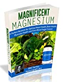 Product review for Magnificent Magnesium: A Perfect Nutrient for Optimal Heart Health, Brain Health, Muscular Health and Even Blood Sugar Control