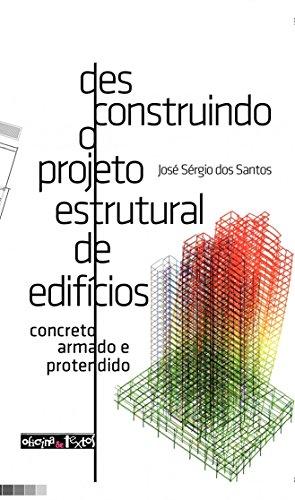 Desconstruindo o Projeto Estrutural de Edifícios. Concreto Armado e Protendido