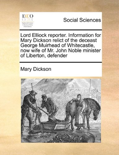 Lord Elliock reporter. Information for Mary Dickson relict of the deceast George Muirhead of Whitecastle, now wife of Mr. John Noble minister of Liberton, defender ebook