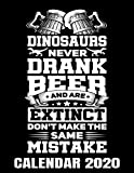 Dinosaurs Never Drank Beer Calendar 2020: Dinosaur Joke - Funny Beer Drinker Calendar - Appointment Planner And Organizer Journal Notebook - Weekly - Monthly - Yearly