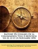 Rapport du Congrès de la Colonisation Tenu À Montréal les 22, 23 et 24 Novembre 1898, Ed Soci t G n ral, 1148446168