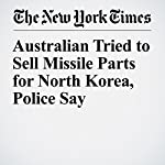 Australian Tried to Sell Missile Parts for North Korea, Police Say | Jacqueline Williams,Damien Cave