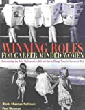 Winning Roles for Career-Minded Women: Understanding the Roles We Learned as Girls and How to Change Them for Success at Work