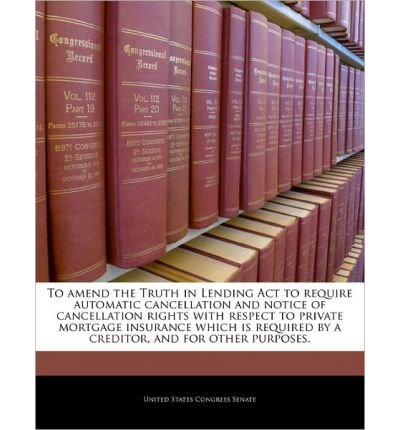 To Amend the Truth in Lending ACT to Require Automatic Cancellation and Notice of Cancellation Rights with Respect to Private Mortgage Insurance Which Is Required by a Creditor, and for Other Purposes. (Paperback) - Common PDF ePub book