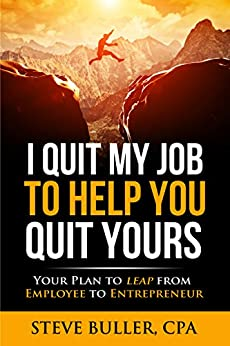 I Quit My Job To Help You Quit Yours: Your Plan To Leap From Employee To Entrepreneur by [Buller, Steve]