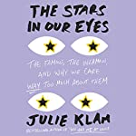 The Stars in Our Eyes: The Famous, the Infamous, and Why We Care Way Too Much About Them | Julie Klam