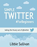 Simple Twitter For Beginners: Taking the #scary out of @twitter
