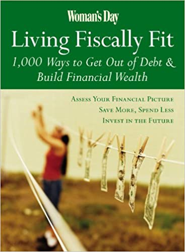 Woman's Day Living Fiscally Fit: 1, 000 Ways to Get Out of Debt & Build Financial Wealth