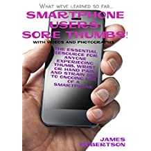 Smartphone Users: Sore Thumbs!: The Complete Recovery Guide to Thumb, Hand and Wrist Pain Due to Overuse of a Smartphone (The Handbook Series 1)