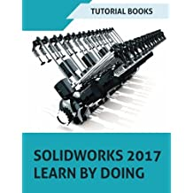 SOLIDWORKS 2017 Learn by doing: Part, Assembly, Drawings, Sheet metal, Surface Design, Mold Tools, Weldments, DimXpert, and Rendering
