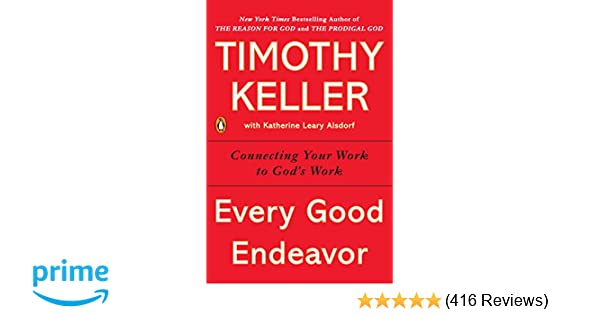 Every Good Endeavor Connecting Your Work To God S Work Timothy