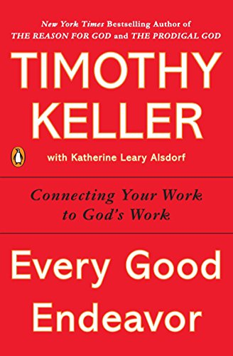 Every Good Endeavor: Connecting Your Work to God's Work (Works How God)