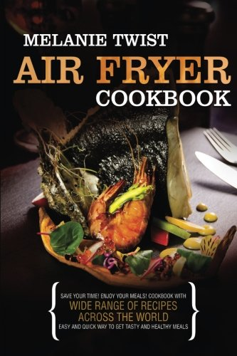 Air Fryer Cookbook: Save Your Time! Enjoy Your Meals! Cookbook with Wide Range of Recipes Across The World. Easy and Quick Way to Get Tasty and Healthy Meals. by Melanie Twist