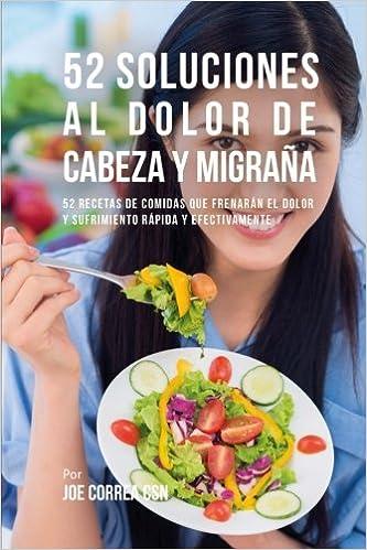52 Soluciones Al Dolor De Cabeza y Migraña: 52 Recetas De Comidas Que Frenarán El Dolor y Sufrimiento Rápida Y Efectivamente: Amazon.es: Joe Correa CSN: ...