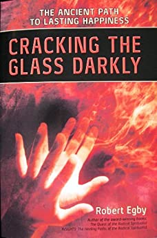 Cracking the Glass Darkly: The Ancient Path to Lasting Happiness by [Egby, Robert]