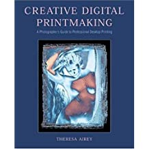 Creative Digital Printmaking: A Photographer's Guide to Professional Desktop Printing