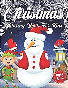 Christmas Coloring Book For Kids Ages 8 12 Cute Children S Christmas Gift Or Present For Toddlers Kids Beautiful Pages To Color With Santa Claus Easy And Relaxing Designs Holiday