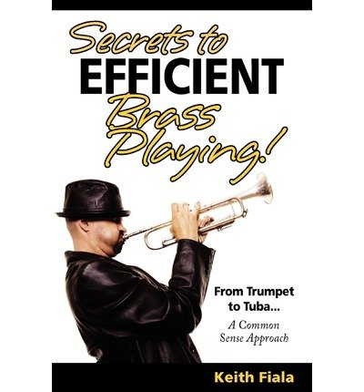 [(Secrets to Efficient Brass Playing!: From Trumpet to Tuba...a Common Sense Approach)] [Author: Keith Fiala] published on (March, 2011) ebook