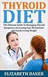 Thyroid Diet: The Ultimate Guide To Managing Thyroid Symptoms, Increasing Your Metabolism, And Easily Losing Weight (Hypothyroidism, Thyroid Solution, Thyroid Healthy)