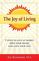The Joy of Living: 7 Steps to Give Up Worry, Open Your Heart, and Love Your Life!