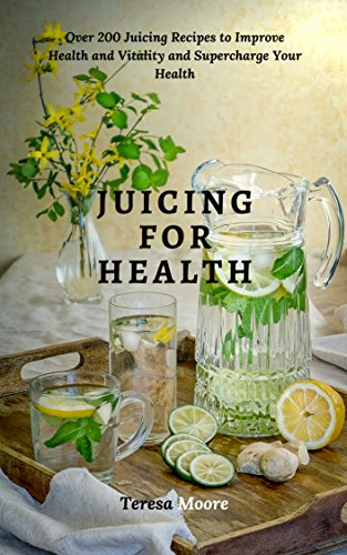 Juicing for Health:  Over 200 Juicing Recipes to Improve Health and Vitality and Supercharge Your Health (Healthy Food Book 72) by Teresa   Moore