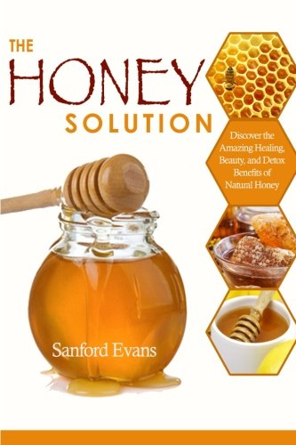 The Honey Solution: Discover the Amazing Healing, Beauty, and Detox Benefits of Natural Honey (Honey - Natural Remedies - Detox - Body Cleansing - Holistic Medicine - Allergies)