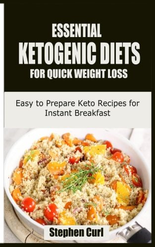 Essential Ketogenic Diets for Quick Weight Loss: Easy to Prepare Keto Recipes for Instant Breakfast by Stephen Curl